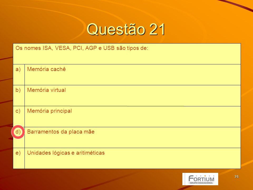 31 Questão 21 Unidades lógicas e aritiméticase) Barramentos da placa mãed) Memória principalc) Memória virtualb) Memória cachêa) Os nomes ISA, VESA, PCI, AGP e USB são tipos de: