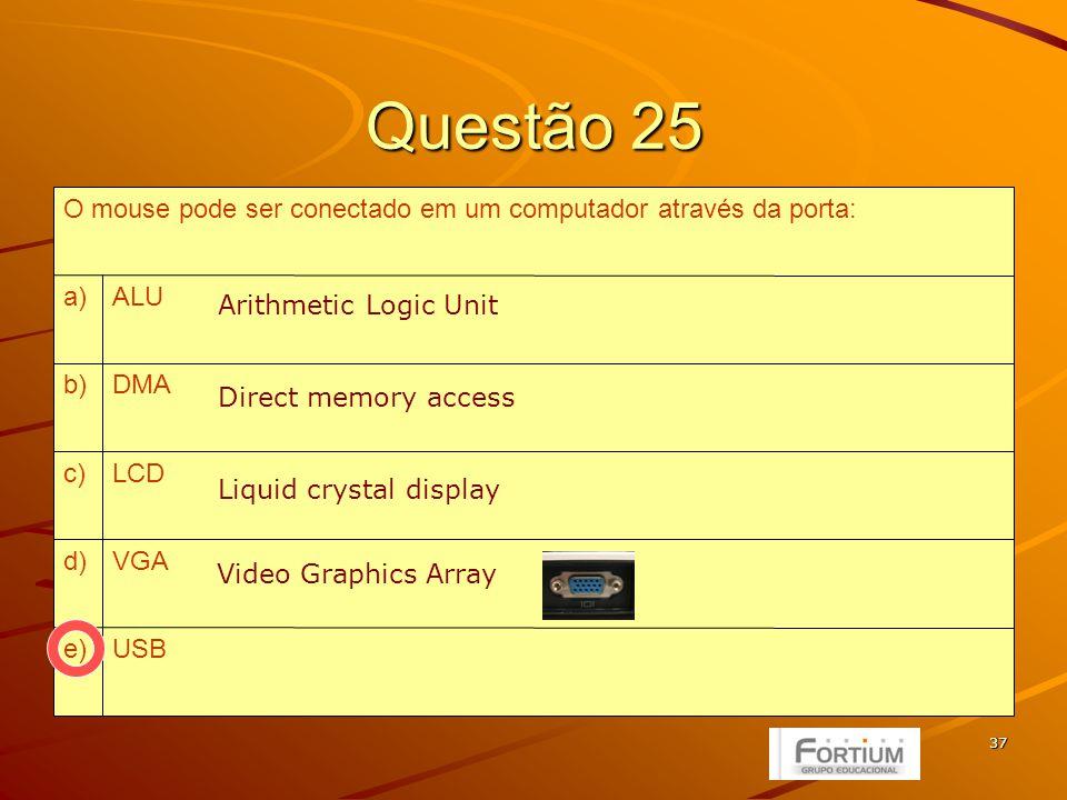 37 Questão 25 USBe) VGAd) LCDc) DMAb) ALUa) O mouse pode ser conectado em um computador através da porta: Arithmetic Logic Unit Direct memory access Liquid crystal display Video Graphics Array