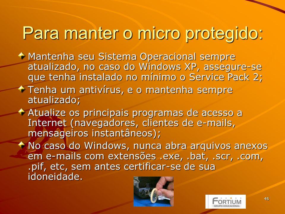 45 Para manter o micro protegido: Mantenha seu Sistema Operacional sempre atualizado, no caso do Windows XP, assegure-se que tenha instalado no mínimo o Service Pack 2; Tenha um antivírus, e o mantenha sempre atualizado; Atualize os principais programas de acesso a Internet (navegadores, clientes de e-mails, mensageiros instantâneos); No caso do Windows, nunca abra arquivos anexos em e-mails com extensões.exe,.bat,.scr,.com,.pif, etc, sem antes certificar-se de sua idoneidade.