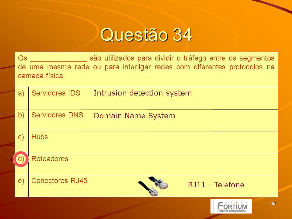 49 Questão 34 Conectores RJ45e) Roteadoresd) Hubsc) Servidores DNSb) Servidores IDSa) Os ______________ são utilizados para dividir o tráfego entre os segmentos de uma mesma rede ou para interligar redes com diferentes protocolos na camada física.