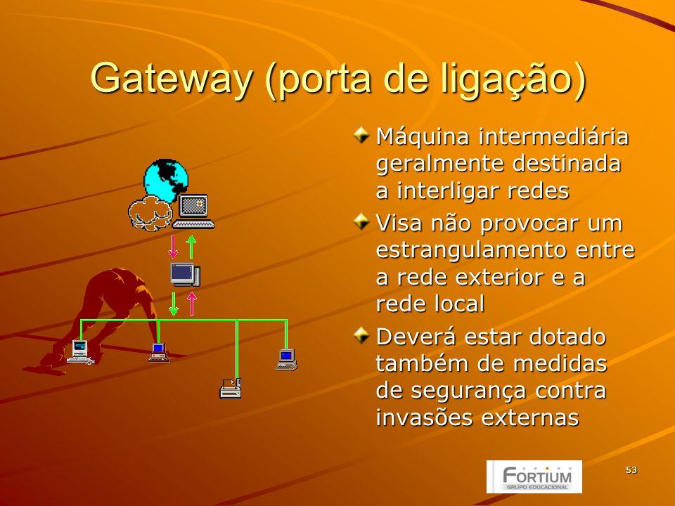 53 Gateway (porta de ligação) Máquina intermediária geralmente destinada a interligar redes Visa não provocar um estrangulamento entre a rede exterior e a rede local Deverá estar dotado também de medidas de segurança contra invasões externas