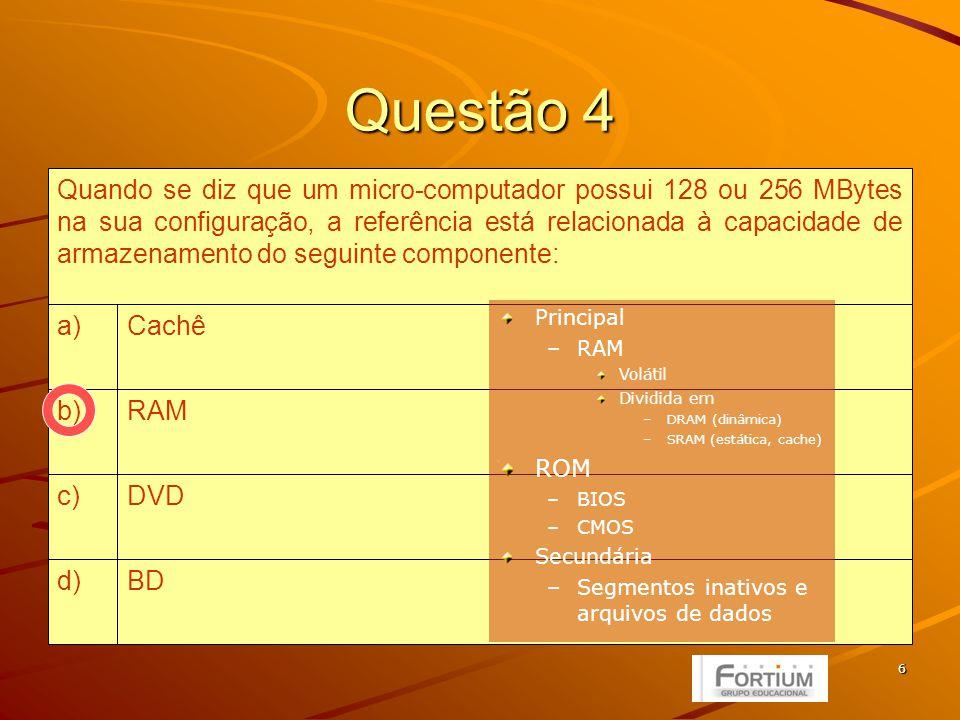6 Questão 4 BDd) DVDc) RAMb) Cachêa) Quando se diz que um micro-computador possui 128 ou 256 MBytes na sua configuração, a referência está relacionada à capacidade de armazenamento do seguinte componente: Principal –RAM Volátil Dividida em –DRAM (dinâmica) –SRAM (estática, cache) ROM –BIOS –CMOS Secundária –Segmentos inativos e arquivos de dados