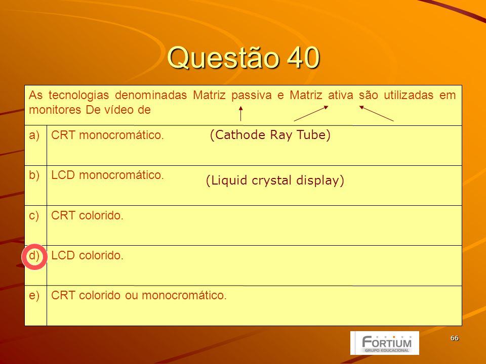 66 Questão 40 CRT colorido ou monocromático.e) LCD colorido.d) CRT colorido.c) LCD monocromático.b) CRT monocromático.a) As tecnologias denominadas Matriz passiva e Matriz ativa são utilizadas em monitores De vídeo de (Cathode Ray Tube) (Liquid crystal display)