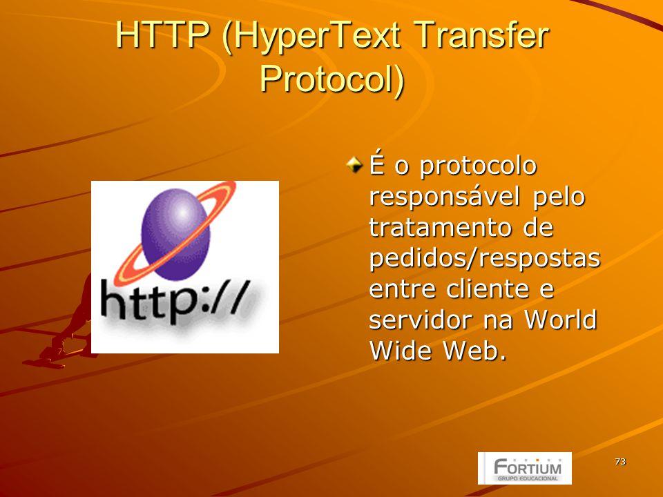 73 HTTP (HyperText Transfer Protocol) É o protocolo responsável pelo tratamento de pedidos/respostas entre cliente e servidor na World Wide Web.
