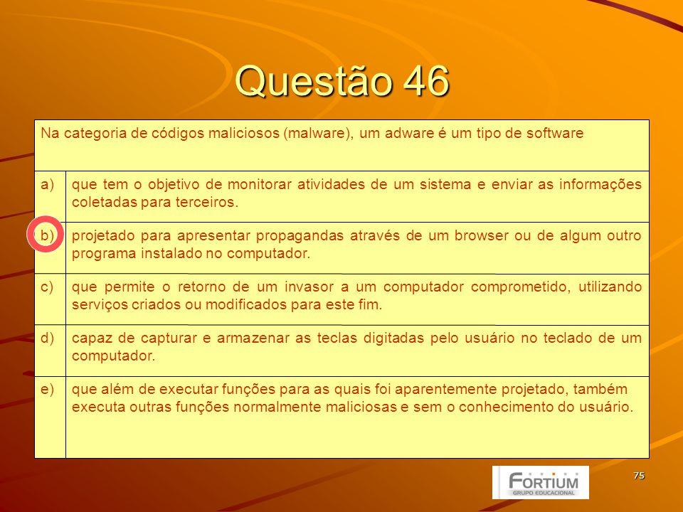 75 Questão 46 que além de executar funções para as quais foi aparentemente projetado, também executa outras funções normalmente maliciosas e sem o conhecimento do usuário.