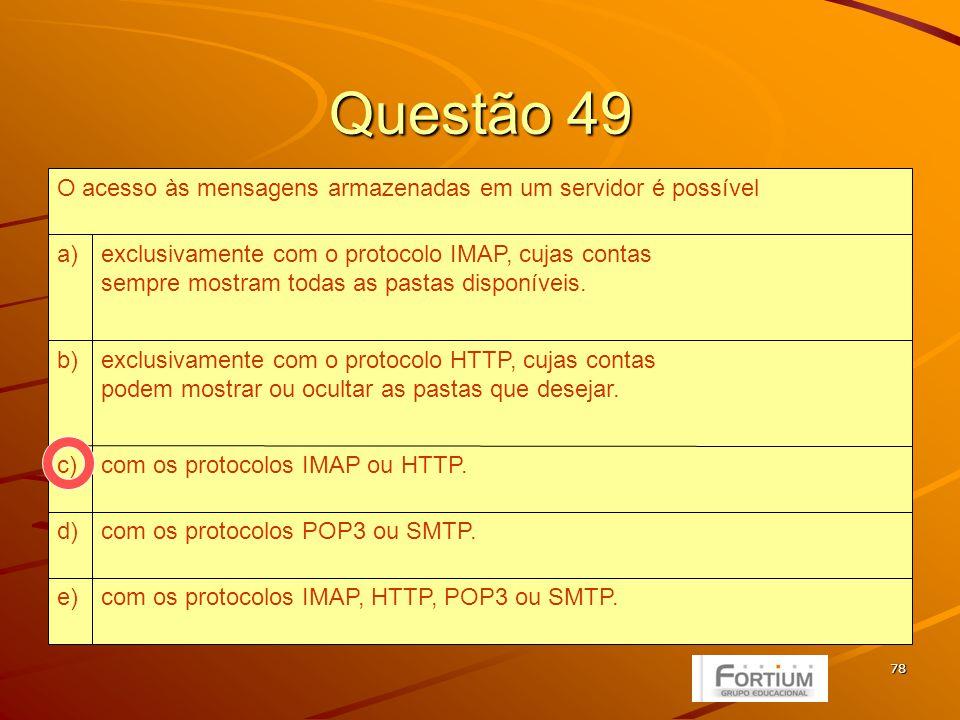 78 Questão 49 com os protocolos IMAP, HTTP, POP3 ou SMTP.e) com os protocolos POP3 ou SMTP.d) com os protocolos IMAP ou HTTP.c) exclusivamente com o protocolo HTTP, cujas contas podem mostrar ou ocultar as pastas que desejar.