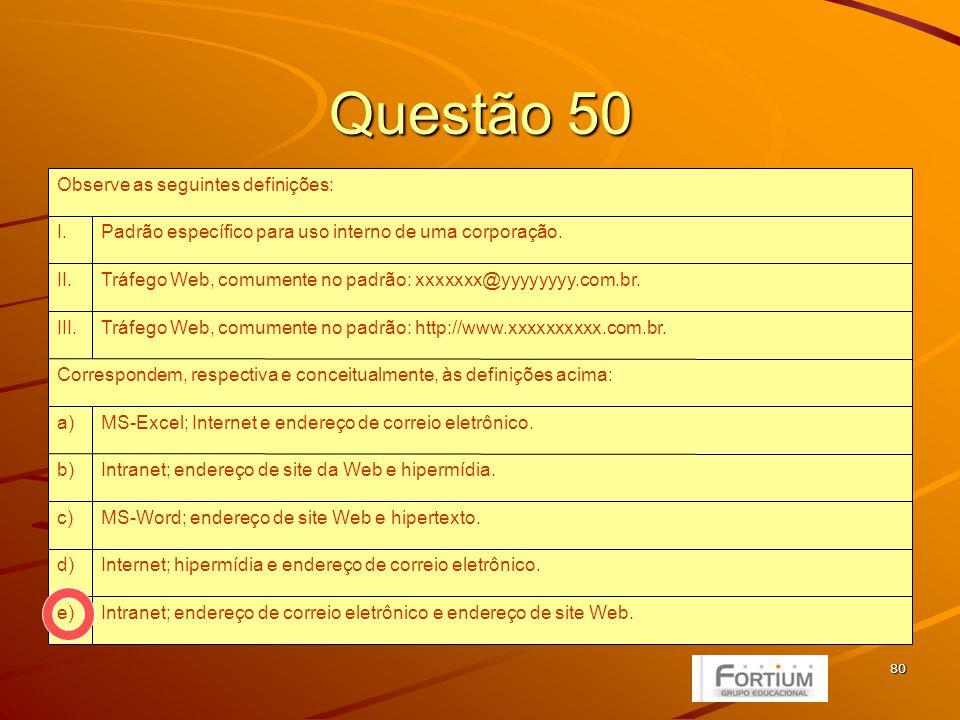 80 Questão 50 Intranet; endereço de correio eletrônico e endereço de site Web.e) Internet; hipermídia e endereço de correio eletrônico.d) MS-Word; endereço de site Web e hipertexto.c) Intranet; endereço de site da Web e hipermídia.b) MS-Excel; Internet e endereço de correio eletrônico.a) Correspondem, respectiva e conceitualmente, às definições acima: Tráfego Web, comumente no padrão: http://www.xxxxxxxxxx.com.br.III.