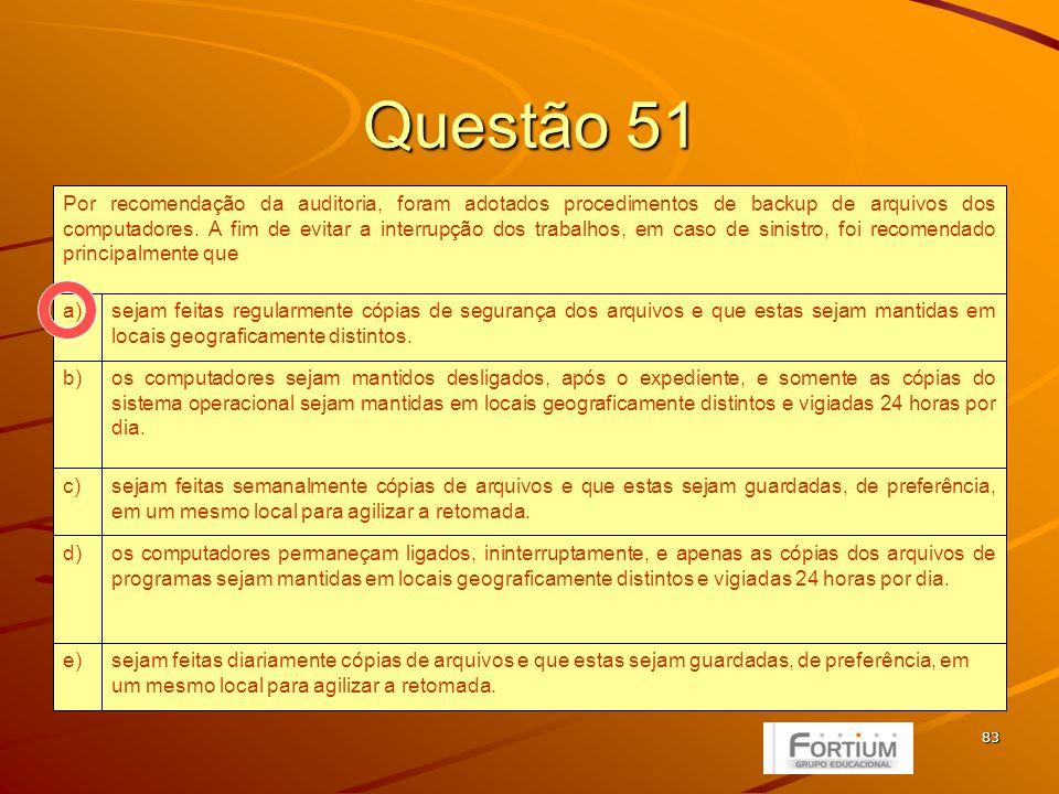 83 Questão 51 sejam feitas diariamente cópias de arquivos e que estas sejam guardadas, de preferência, em um mesmo local para agilizar a retomada.