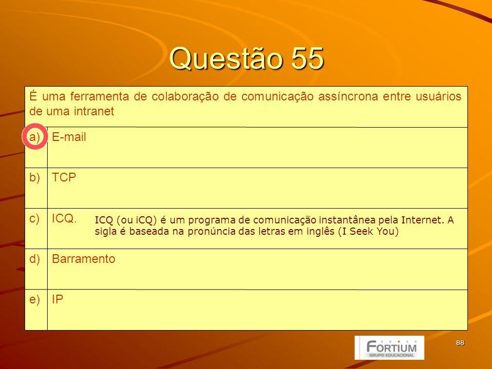 88 Questão 55 IPe) Barramentod) ICQ.c) TCPb) E-maila) É uma ferramenta de colaboração de comunicação assíncrona entre usuários de uma intranet ICQ (ou iCQ) é um programa de comunicação instantânea pela Internet.
