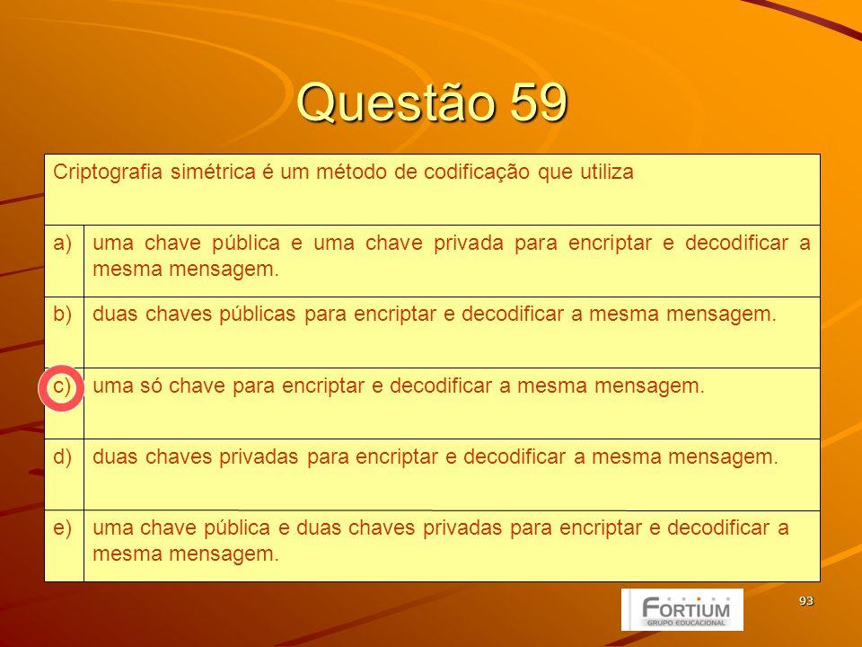 93 Questão 59 uma chave pública e duas chaves privadas para encriptar e decodificar a mesma mensagem.