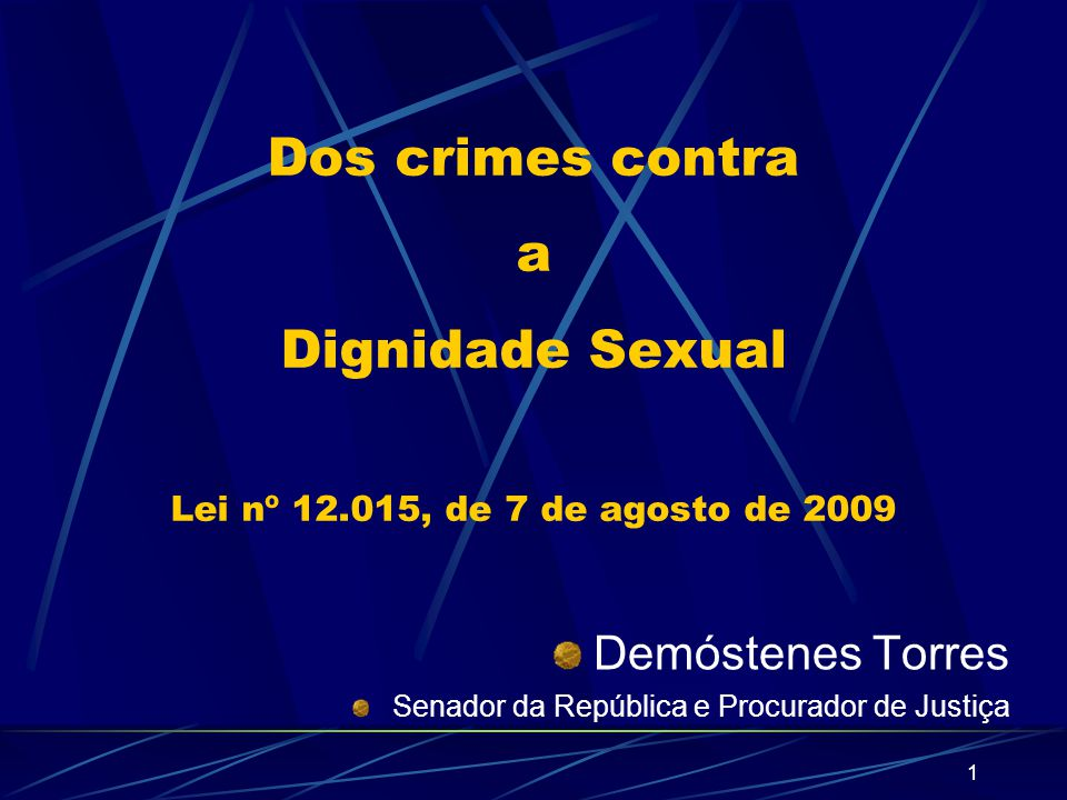 1 Dos crimes contra a Dignidade Sexual Lei nº 12.015, de 7 de agosto de 2009 Demóstenes Torres Senador da República e Procurador de Justiça