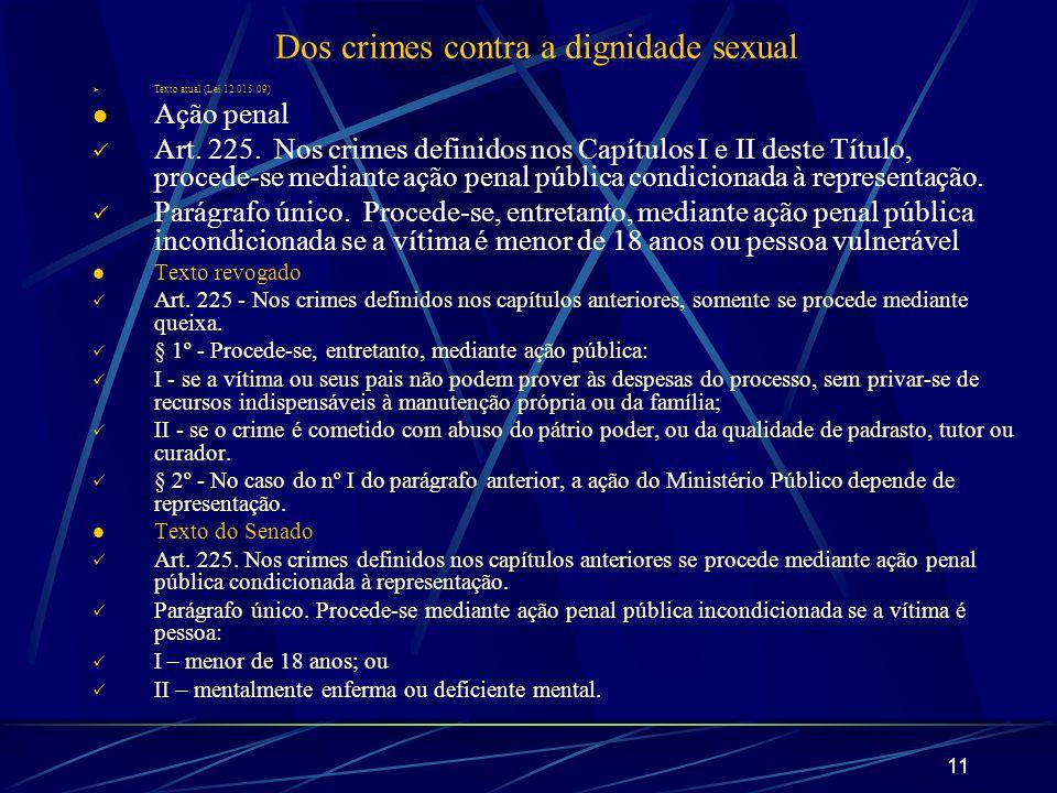 11 Dos crimes contra a dignidade sexual Texto atual (Lei 12.015/09) Ação penal Art. 225. Nos crimes definidos nos Capítulos I e II deste Título, proce