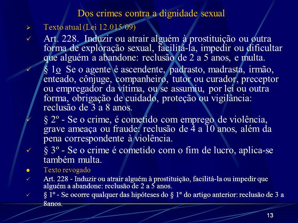 13 Dos crimes contra a dignidade sexual Texto atual (Lei 12.015/09) Art. 228. Induzir ou atrair alguém à prostituição ou outra forma de exploração sex