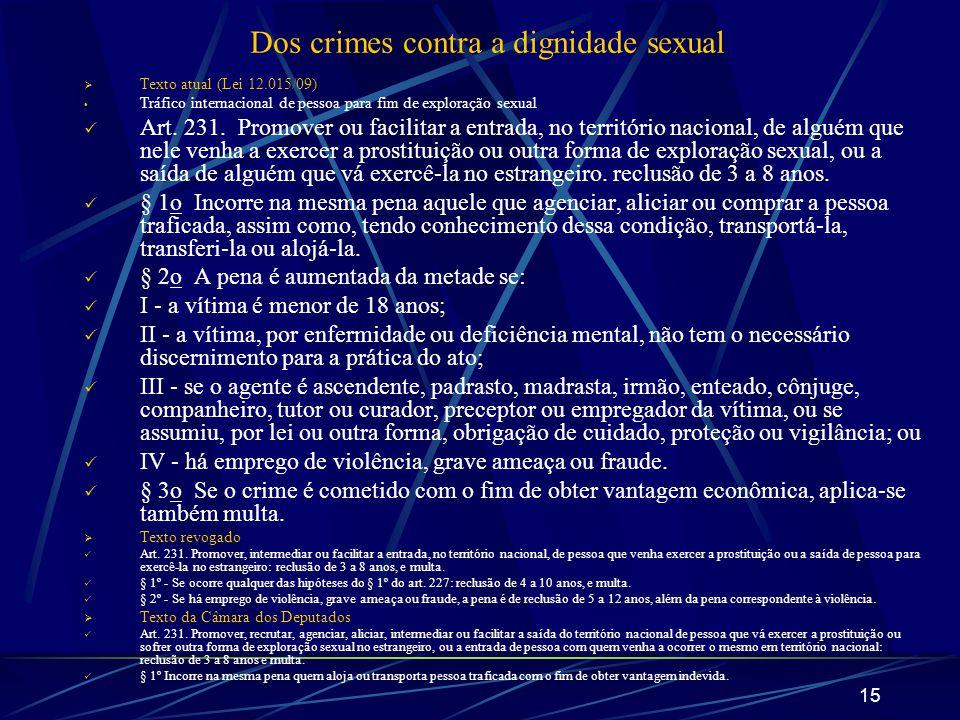 15 Dos crimes contra a dignidade sexual Texto atual (Lei 12.015/09) Tráfico internacional de pessoa para fim de exploração sexual Art. 231. Promover o