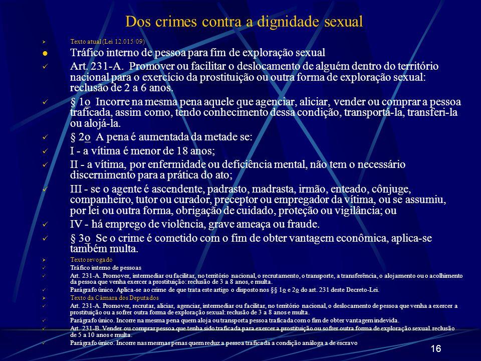 16 Dos crimes contra a dignidade sexual Texto atual (Lei 12.015/09) Tráfico interno de pessoa para fim de exploração sexual Art. 231-A. Promover ou fa