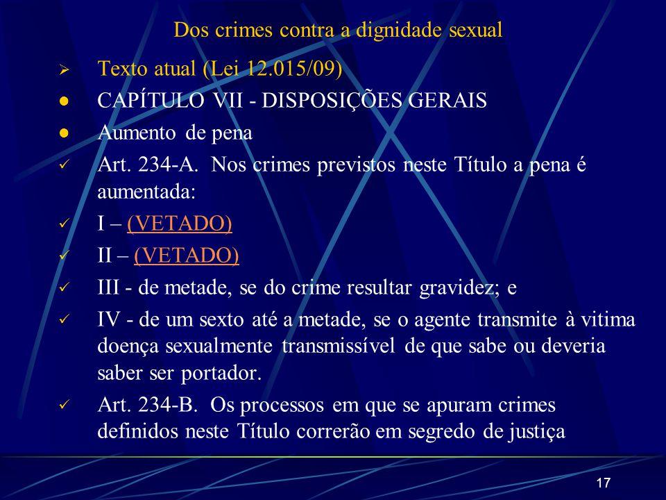 17 Dos crimes contra a dignidade sexual Texto atual (Lei 12.015/09) CAPÍTULO VII - DISPOSIÇÕES GERAIS Aumento de pena Art. 234-A. Nos crimes previstos