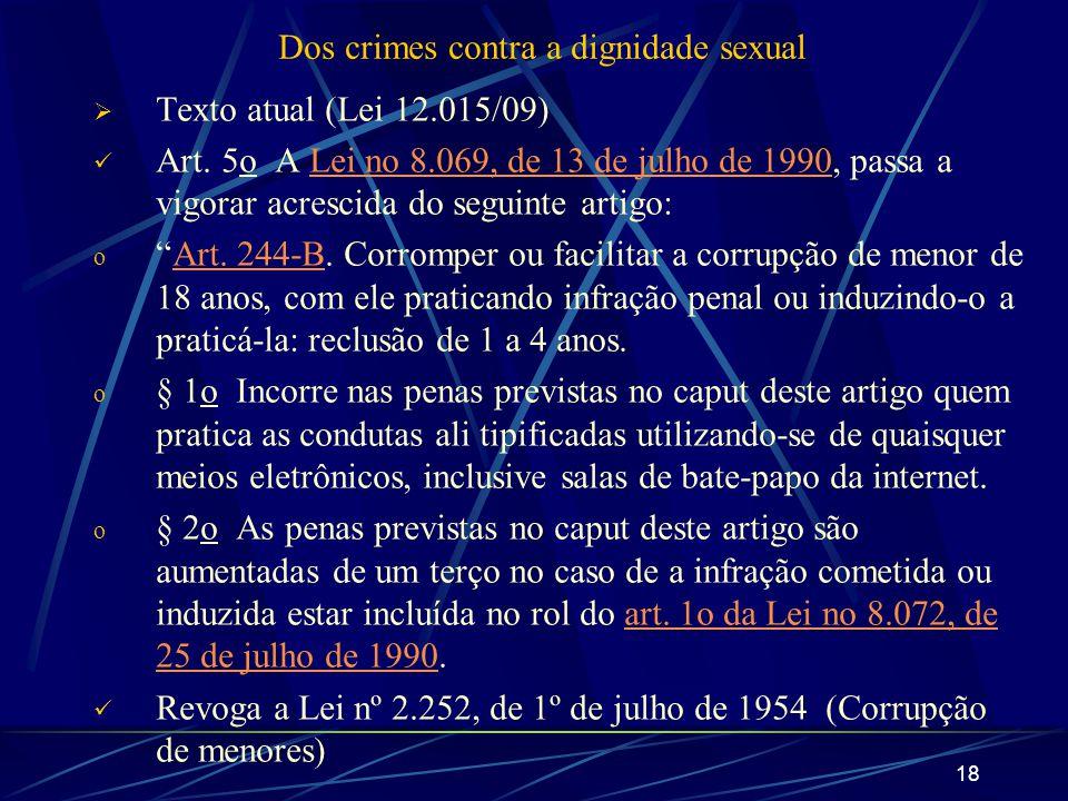 18 Dos crimes contra a dignidade sexual Texto atual (Lei 12.015/09) Art. 5o A Lei no 8.069, de 13 de julho de 1990, passa a vigorar acrescida do segui