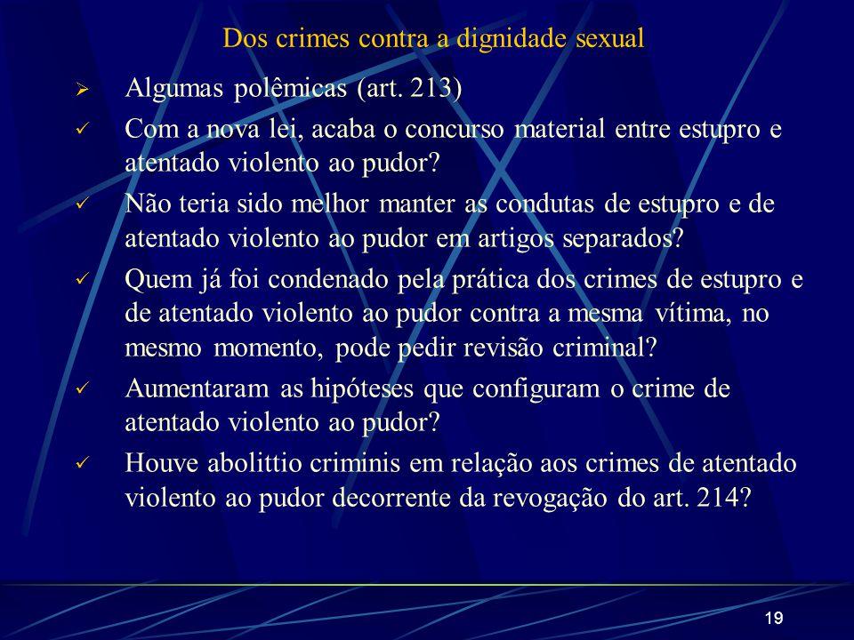 19 Dos crimes contra a dignidade sexual Algumas polêmicas (art. 213) Com a nova lei, acaba o concurso material entre estupro e atentado violento ao pu