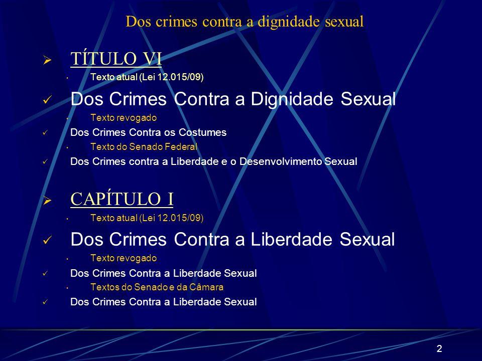 2 Dos crimes contra a dignidade sexual TÍTULO VI Texto atual (Lei 12.015/09) Dos Crimes Contra a Dignidade Sexual Texto revogado Dos Crimes Contra os