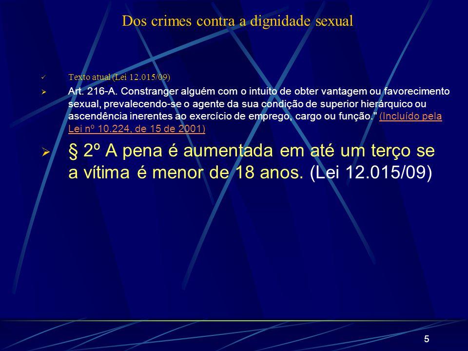5 Dos crimes contra a dignidade sexual Texto atual (Lei 12.015/09) Art. 216-A. Constranger alguém com o intuito de obter vantagem ou favorecimento sex