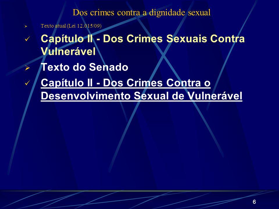 6 Dos crimes contra a dignidade sexual Texto atual (Lei 12.015/09) Capítulo II - Dos Crimes Sexuais Contra Vulnerável Texto do Senado Capítulo II - Do