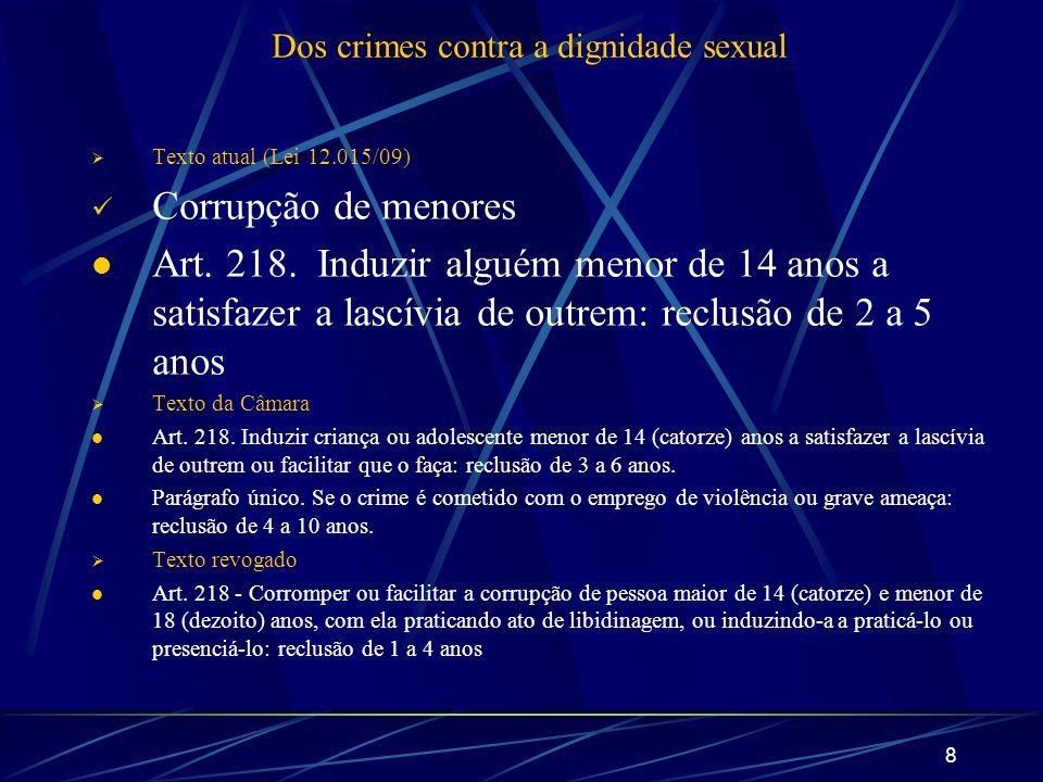 8 Dos crimes contra a dignidade sexual Texto atual (Lei 12.015/09) Corrupção de menores Art. 218. Induzir alguém menor de 14 anos a satisfazer a lascí