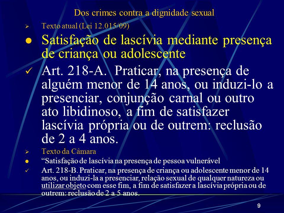 9 Dos crimes contra a dignidade sexual Texto atual (Lei 12.015/09) Satisfação de lascívia mediante presença de criança ou adolescente Art. 218-A. Prat