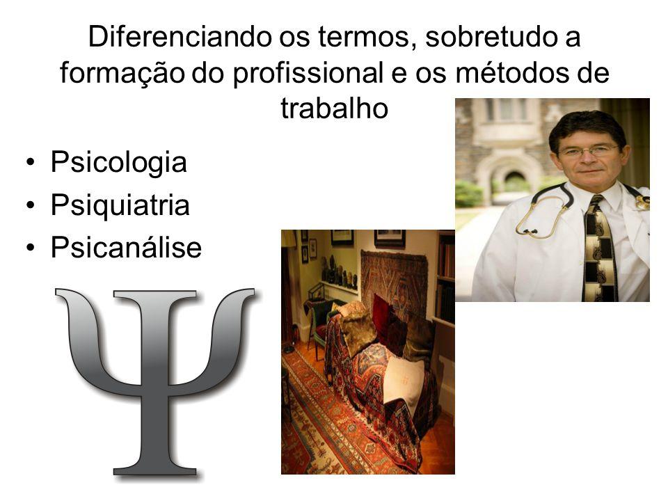 Diferenciando os termos, sobretudo a formação do profissional e os métodos de trabalho Psicologia Psiquiatria Psicanálise