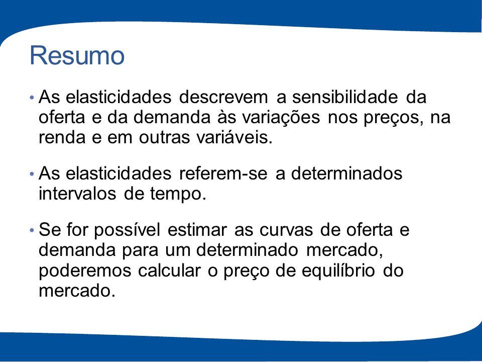 Resumo As elasticidades descrevem a sensibilidade da oferta e da demanda às variações nos preços, na renda e em outras variáveis. As elasticidades ref