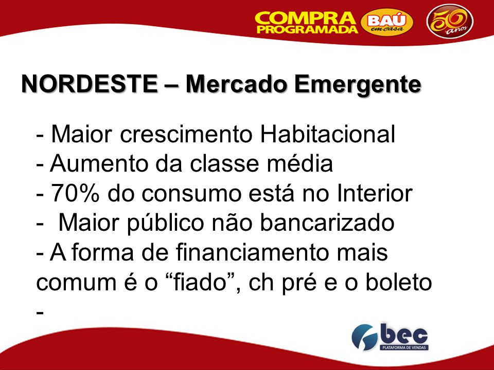 NORDESTE – Mercado Emergente - Maior crescimento Habitacional - Aumento da classe média - 70% do consumo está no Interior - Maior público não bancariz