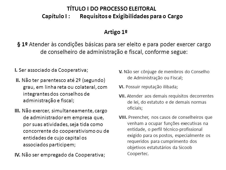 TÍTULO I DO PROCESSO ELEITORAL Capítulo I : Requisitos e Exigibilidades para o Cargo I. Ser associado da Cooperativa; II. Não ter parentesco até 2º (s