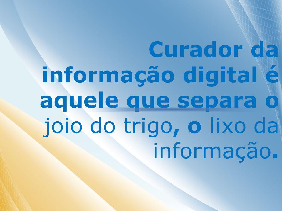 Curador da informação digital é aquele que separa o joio do trigo, o lixo da informação.