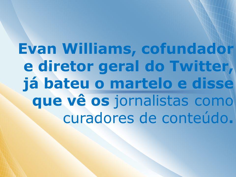 Evan Williams, cofundador e diretor geral do Twitter, já bateu o martelo e disse que vê os jornalistas como curadores de conteúdo.