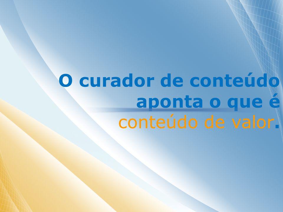O curador de conteúdo aponta o que é conteúdo de valor.