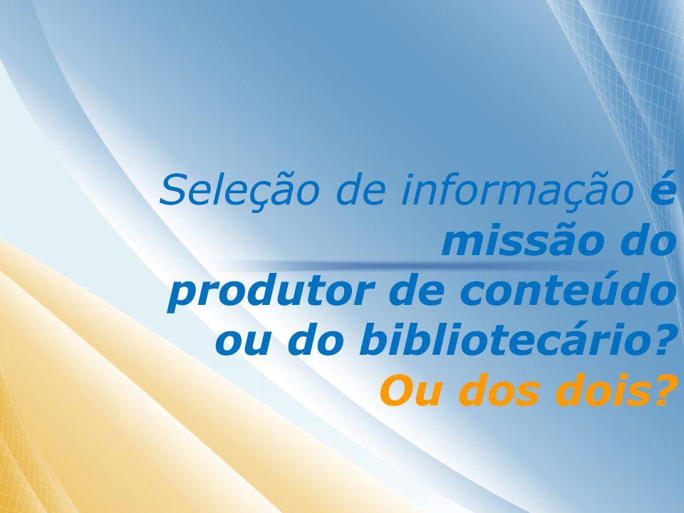 Seleção de informação é missão do produtor de conteúdo ou do bibliotecário Ou dos dois