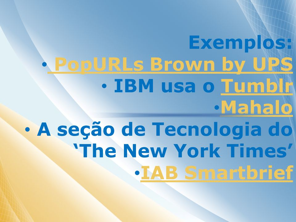 Exemplos: PopURLs Brown by UPS IBM usa o TumblrTumblr Mahalo A seção de Tecnologia do The New York Times IAB Smartbrief