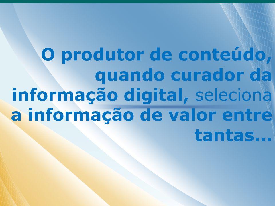 O produtor de conteúdo, quando curador da informação digital, seleciona a informação de valor entre tantas...