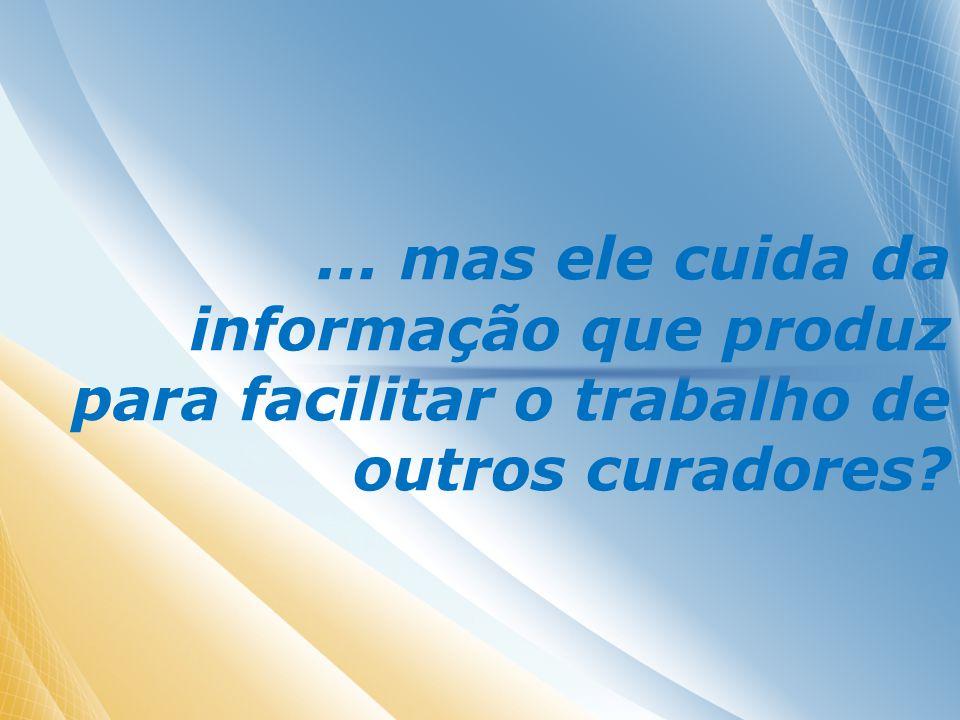 ... mas ele cuida da informação que produz para facilitar o trabalho de outros curadores