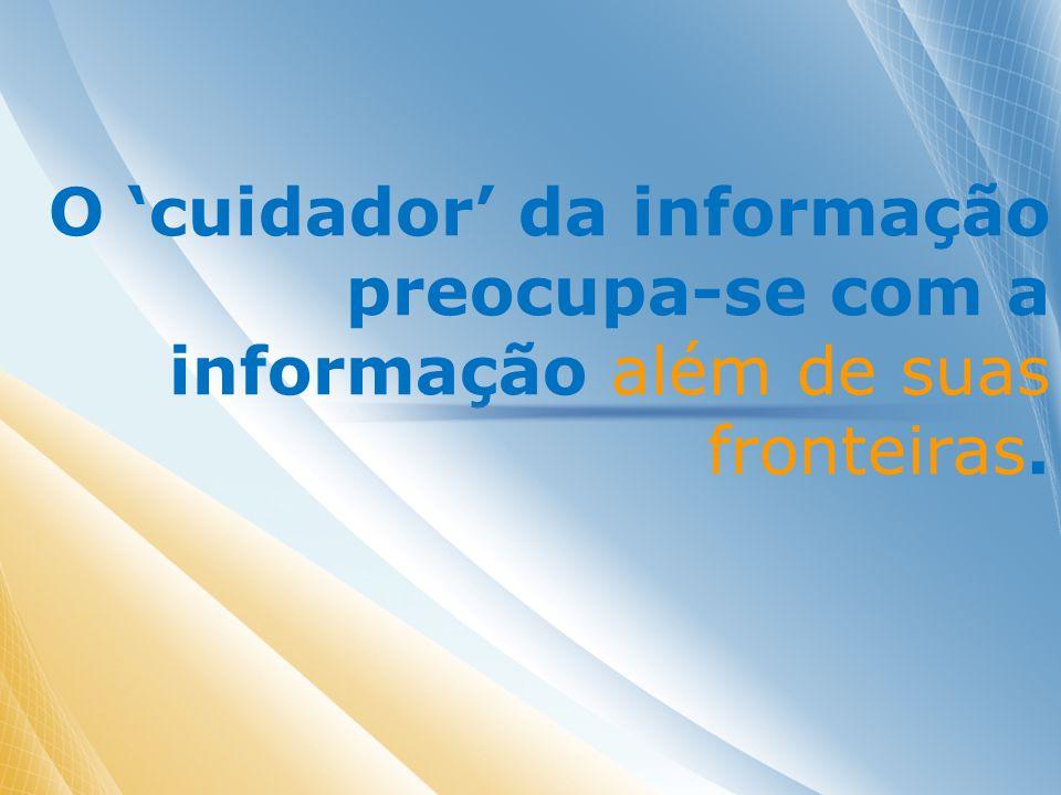 O cuidador da informação preocupa-se com a informação além de suas fronteiras.