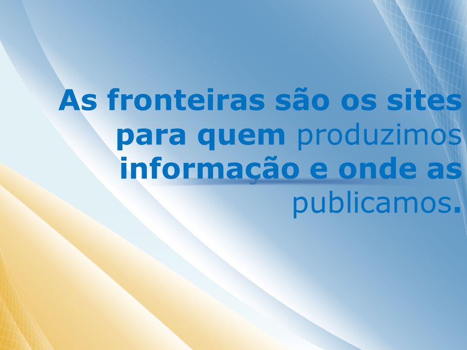 As fronteiras são os sites para quem produzimos informação e onde as publicamos.