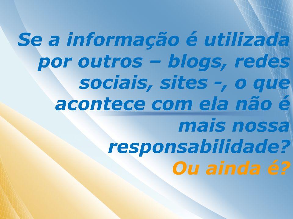 Se a informação é utilizada por outros – blogs, redes sociais, sites -, o que acontece com ela não é mais nossa responsabilidade.