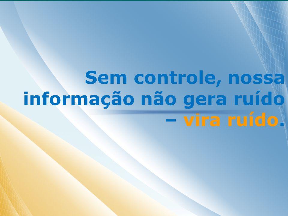 Sem controle, nossa informação não gera ruído – vira ruído.
