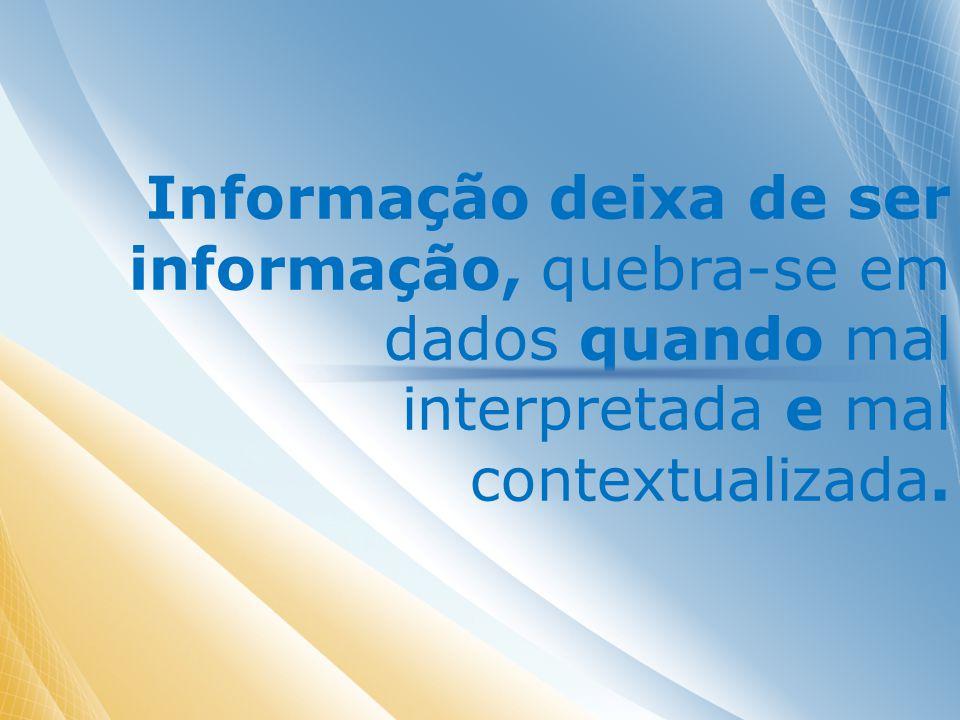 Informação deixa de ser informação, quebra-se em dados quando mal interpretada e mal contextualizada.