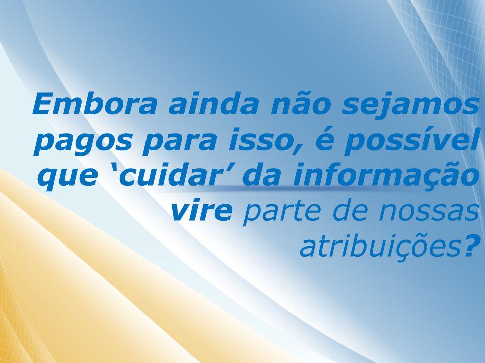 Embora ainda não sejamos pagos para isso, é possível que cuidar da informação vire parte de nossas atribuições