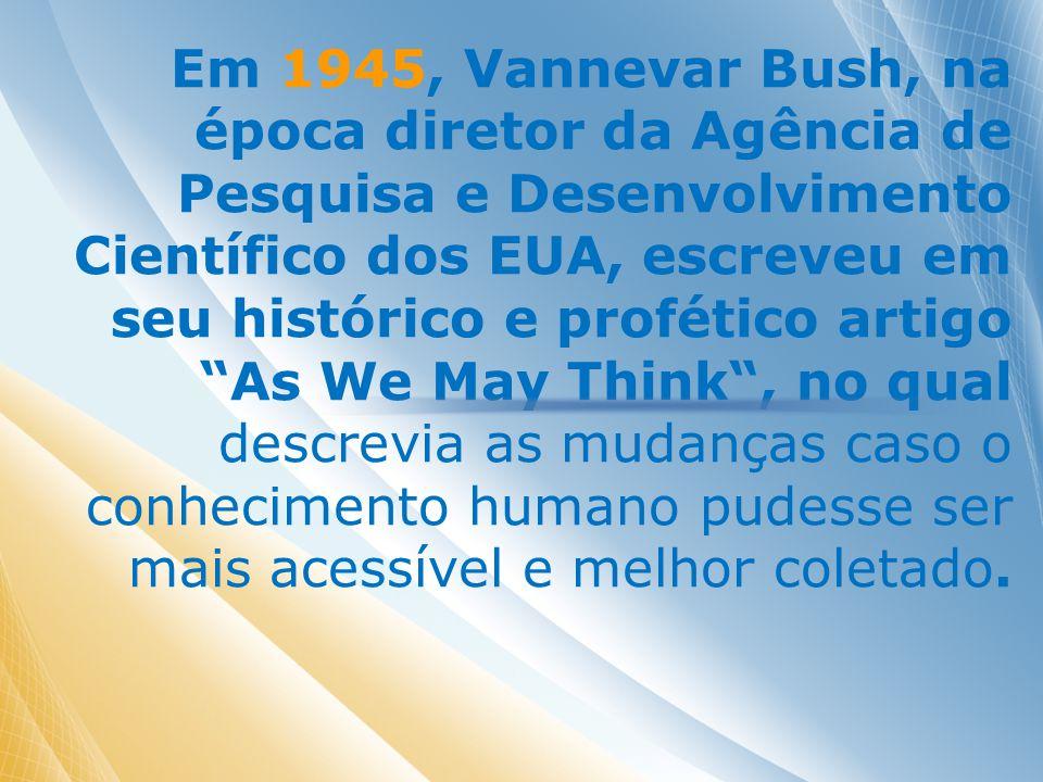 Em 1945, Vannevar Bush, na época diretor da Agência de Pesquisa e Desenvolvimento Científico dos EUA, escreveu em seu histórico e profético artigo As We May Think, no qual descrevia as mudanças caso o conhecimento humano pudesse ser mais acessível e melhor coletado.