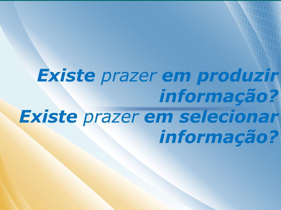 Existe prazer em produzir informação Existe prazer em selecionar informação