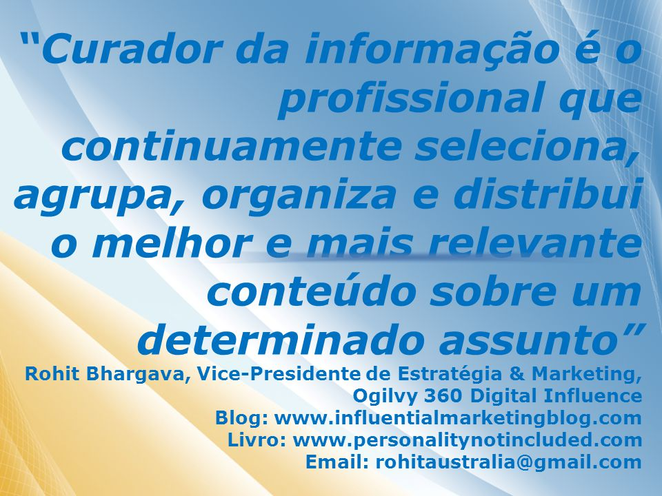 Curador da informação é o profissional que continuamente seleciona, agrupa, organiza e distribui o melhor e mais relevante conteúdo sobre um determinado assunto Rohit Bhargava, Vice-Presidente de Estratégia & Marketing, Ogilvy 360 Digital Influence Blog: www.influentialmarketingblog.com Livro: www.personalitynotincluded.com Email: rohitaustralia@gmail.com