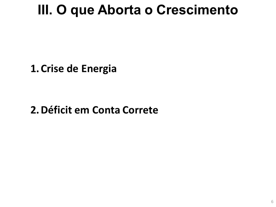 6 III. O que Aborta o Crescimento 1.Crise de Energia 2.Déficit em Conta Correte