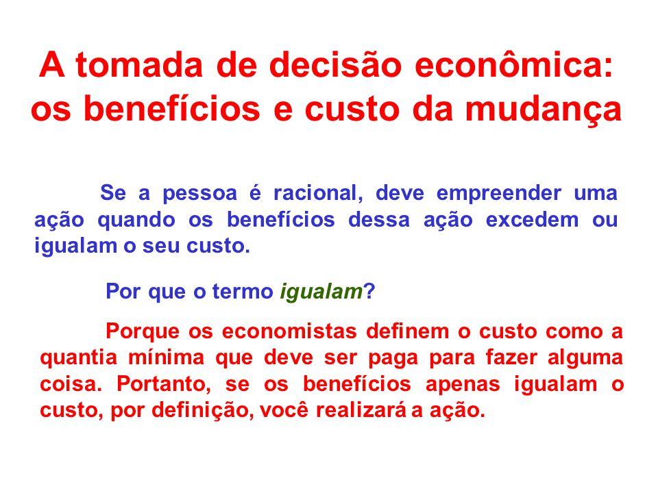 A tomada de decisão econômica: os benefícios e custo da mudança Se a pessoa é racional, deve empreender uma ação quando os benefícios dessa ação excedem ou igualam o seu custo.