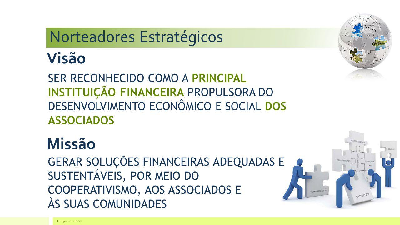 Norteadores Estratégicos Perspectivas 2014 Visão SER RECONHECIDO COMO A PRINCIPAL INSTITUIÇÃO FINANCEIRA PROPULSORA DO DESENVOLVIMENTO ECONÔMICO E SOCIAL DOS ASSOCIADOS Missão GERAR SOLUÇÕES FINANCEIRAS ADEQUADAS E SUSTENTÁVEIS, POR MEIO DO COOPERATIVISMO, AOS ASSOCIADOS E ÀS SUAS COMUNIDADES